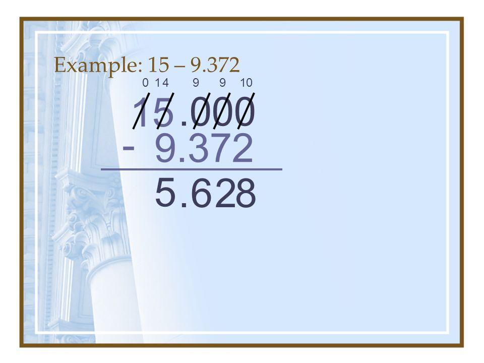 Example: 15 – 9.372 1 4 9 9 10 15 .000 - 9.372 5 . 6 2 8