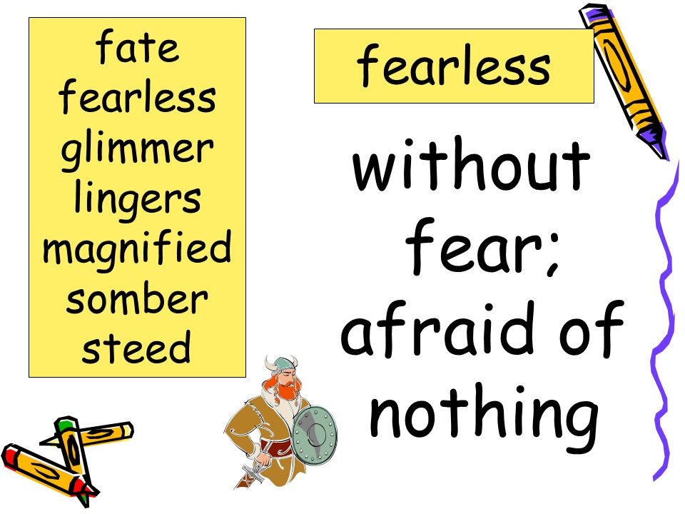 without fear; afraid of nothing