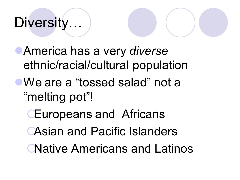 Diversity… America has a very diverse ethnic/racial/cultural population. We are a tossed salad not a melting pot !