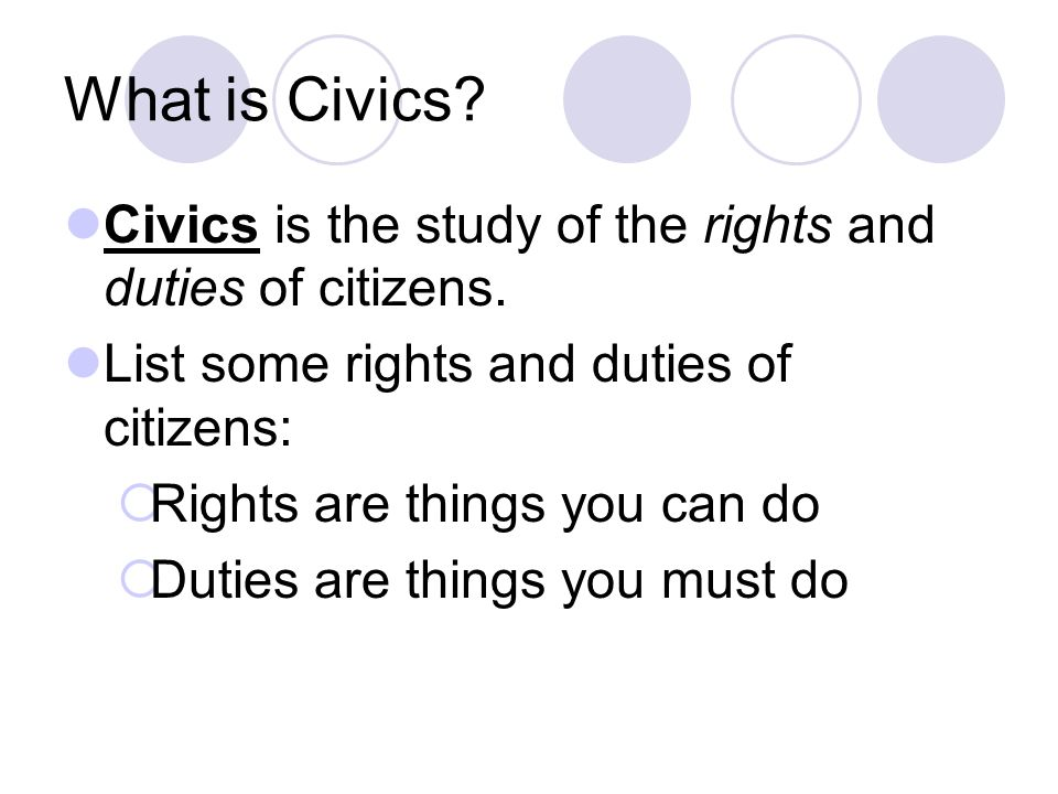 What is Civics Civics is the study of the rights and duties of citizens. List some rights and duties of citizens: