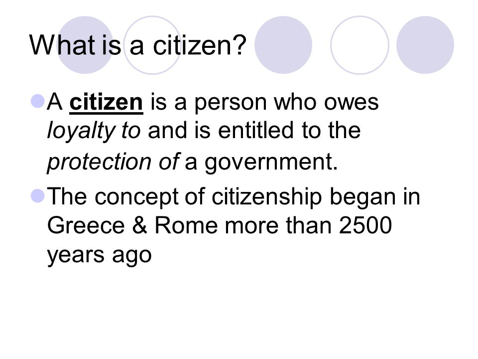 What is a citizen A citizen is a person who owes loyalty to and is entitled to the protection of a government.