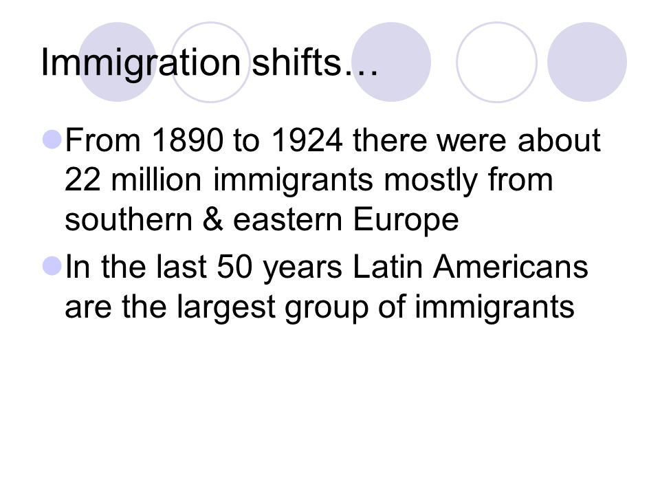 Immigration shifts… From 1890 to 1924 there were about 22 million immigrants mostly from southern & eastern Europe.