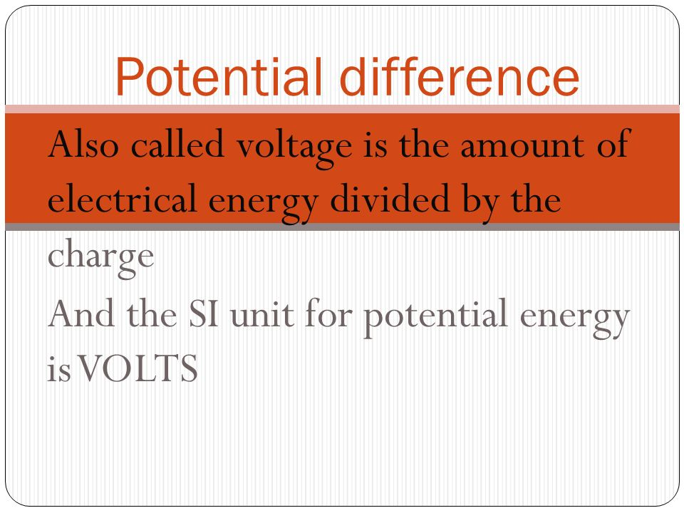 Potential difference Also called voltage is the amount of electrical energy divided by the charge.