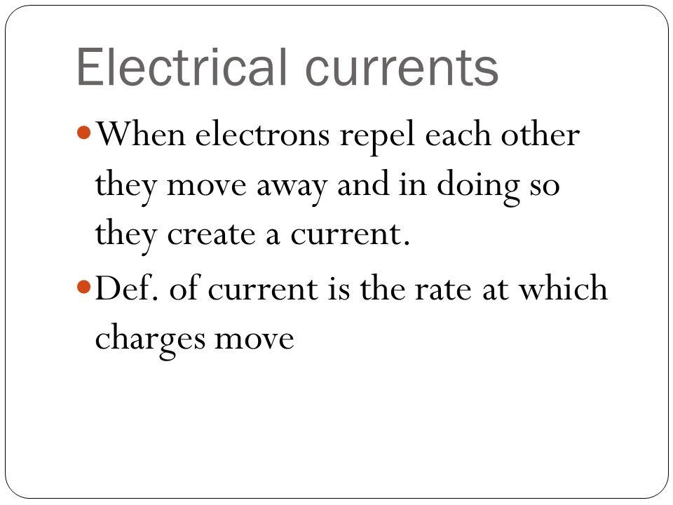 Electrical currents When electrons repel each other they move away and in doing so they create a current.