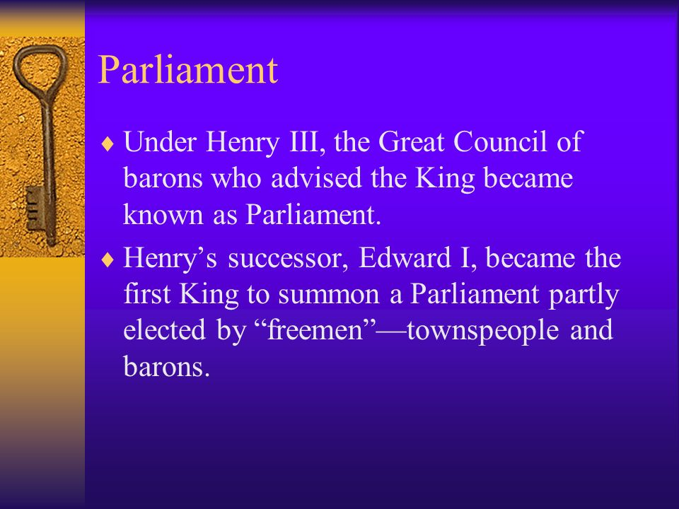 Parliament Under Henry III, the Great Council of barons who advised the King became known as Parliament.
