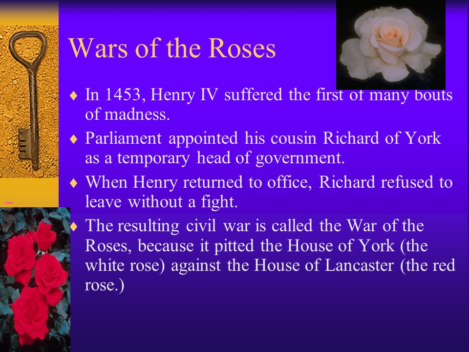 Wars of the Roses In 1453, Henry IV suffered the first of many bouts of madness.