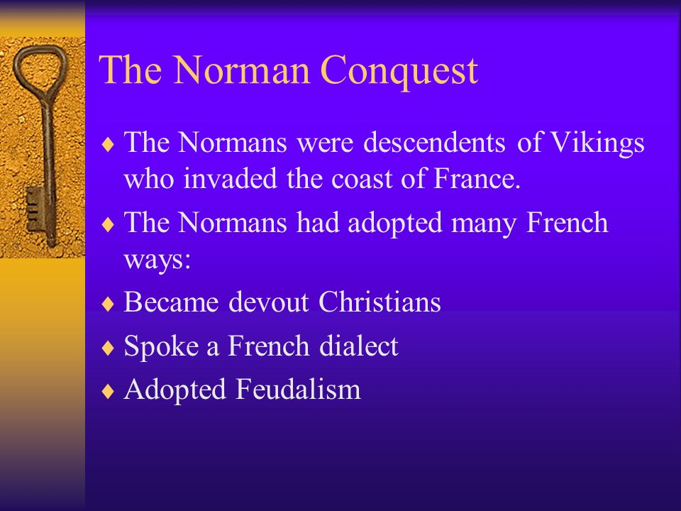 The Norman Conquest The Normans were descendents of Vikings who invaded the coast of France. The Normans had adopted many French ways: