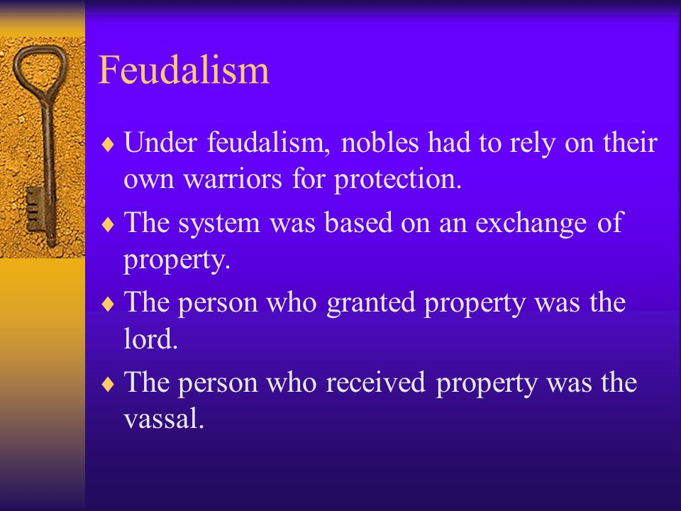 Feudalism Under feudalism, nobles had to rely on their own warriors for protection. The system was based on an exchange of property.