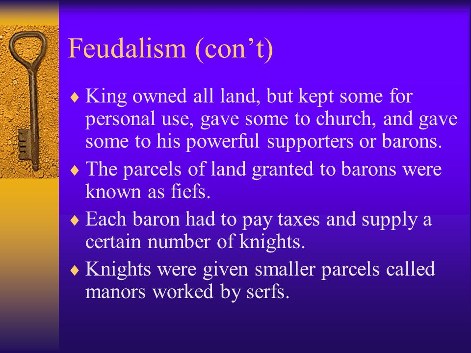 Feudalism (con't) King owned all land, but kept some for personal use, gave some to church, and gave some to his powerful supporters or barons.