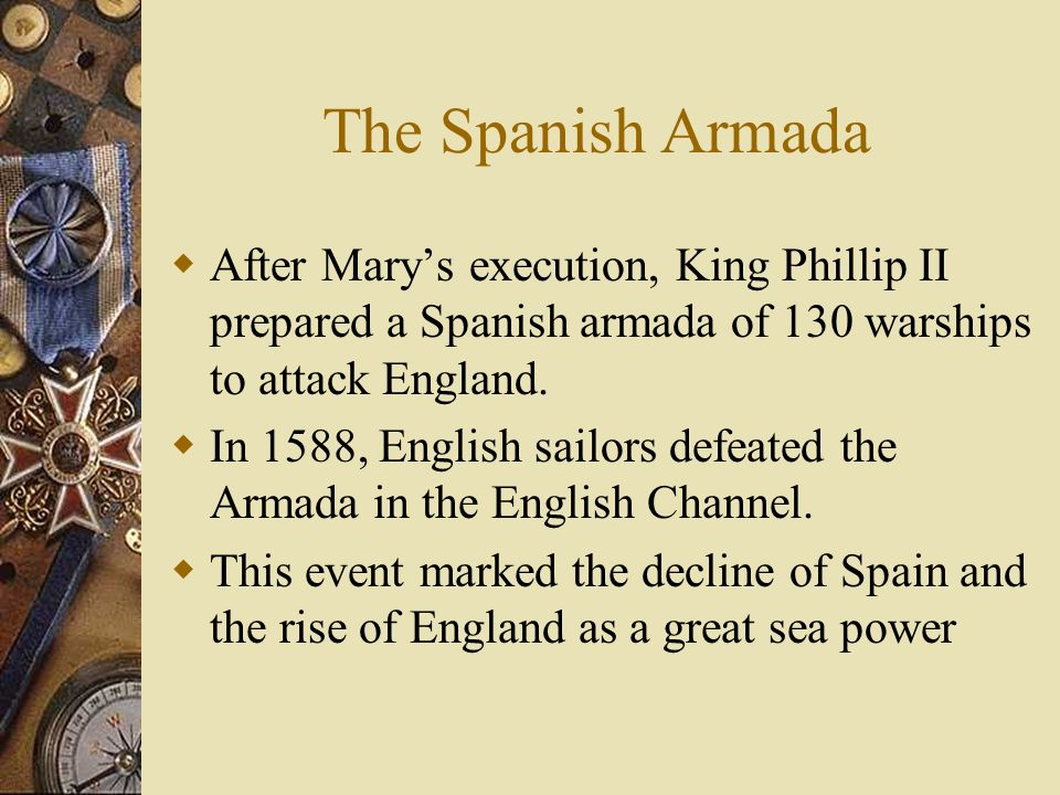 The Spanish Armada After Mary's execution, King Phillip II prepared a Spanish armada of 130 warships to attack England.