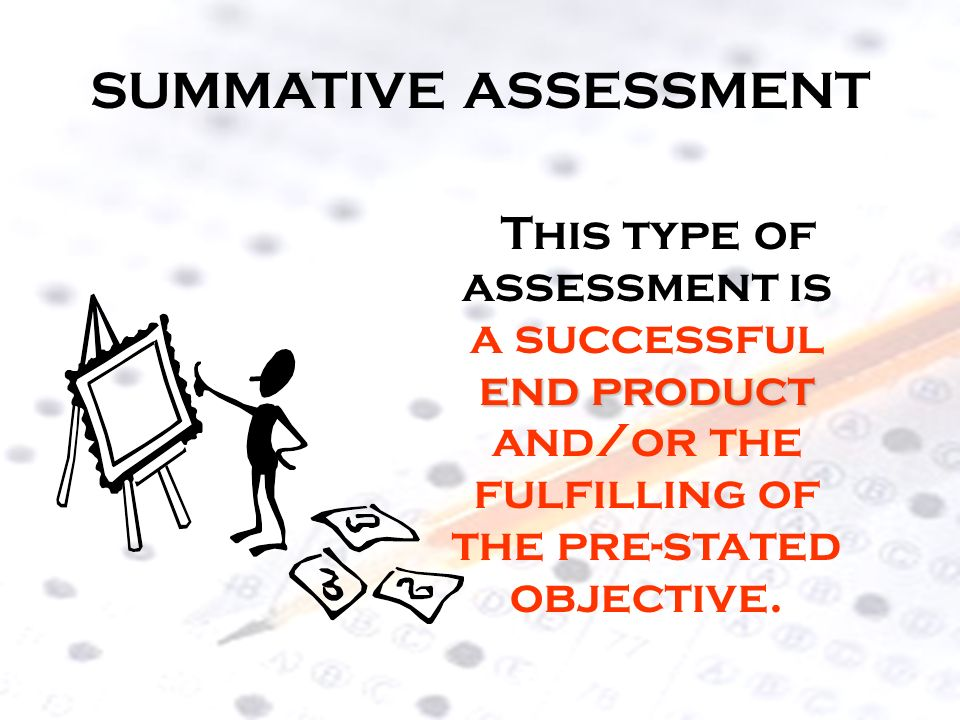 SUMMATIVE ASSESSMENT This type of assessment is a successful end product and/or the fulfilling of the pre-stated objective.