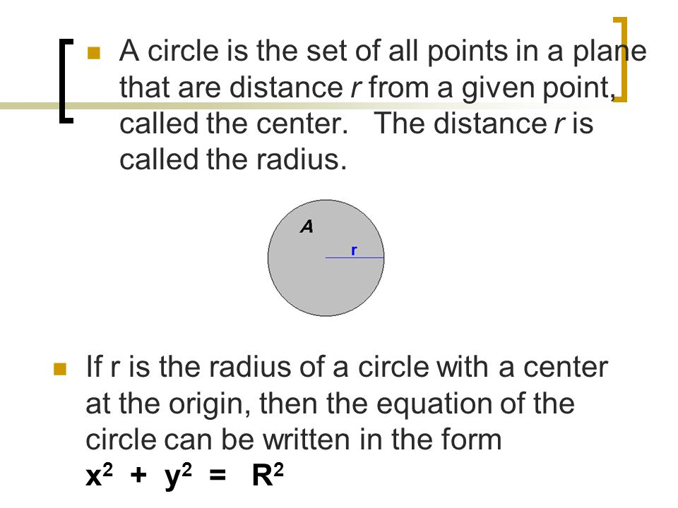 A circle is the set of all points in a plane that are distance r from a given point, called the center. The distance r is called the radius.