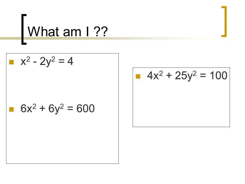 What am I x2 - 2y2 = 4 6x2 + 6y2 = 600 4x2 + 25y2 = 100