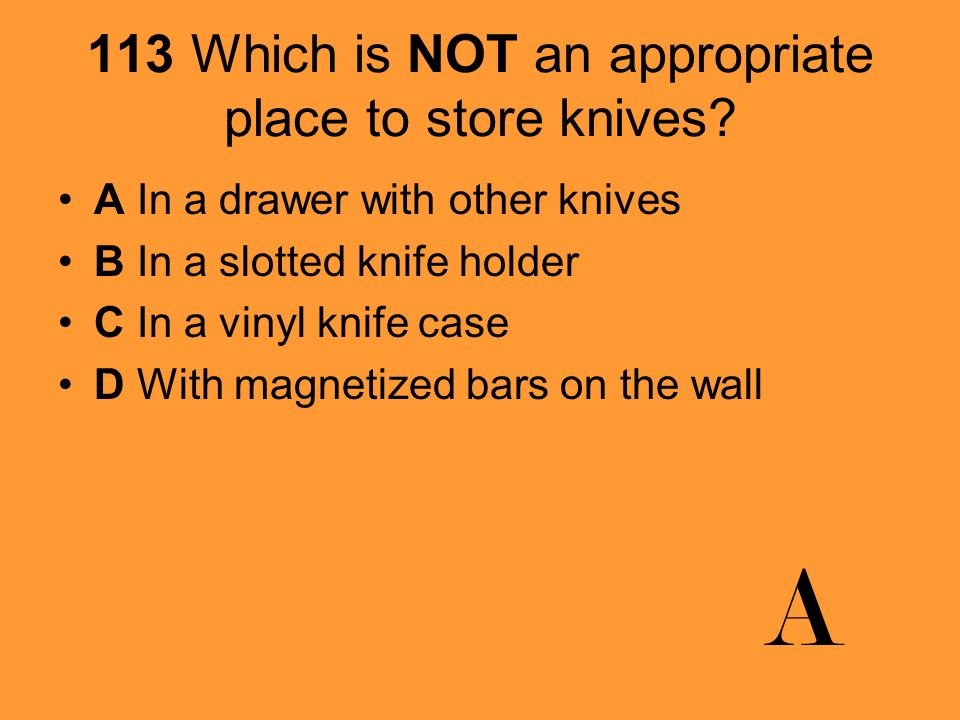 113 Which is NOT an appropriate place to store knives