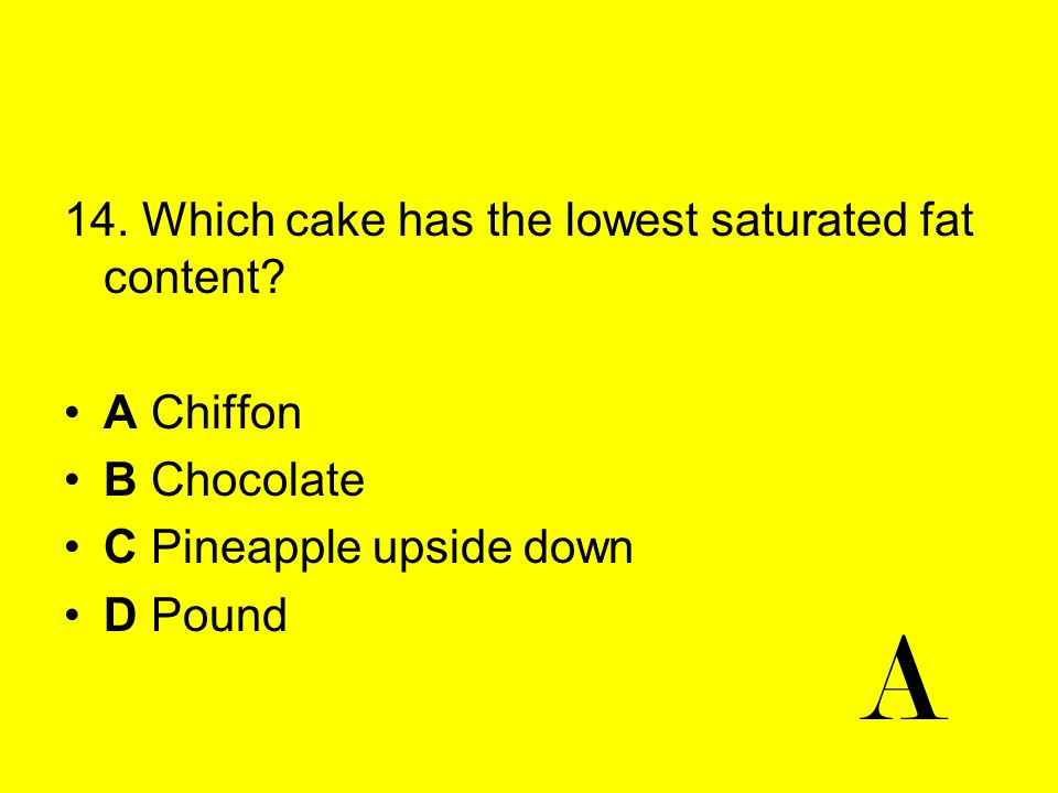 A 14. Which cake has the lowest saturated fat content A Chiffon