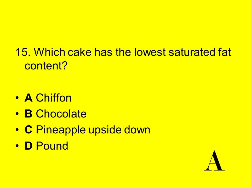 A 15. Which cake has the lowest saturated fat content A Chiffon