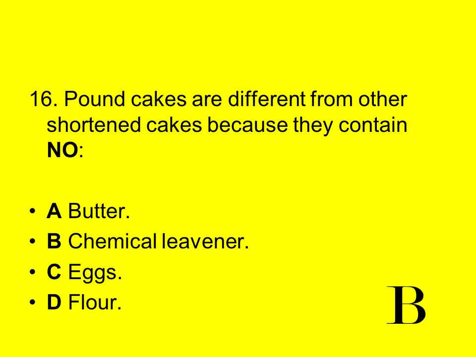 16. Pound cakes are different from other shortened cakes because they contain NO: