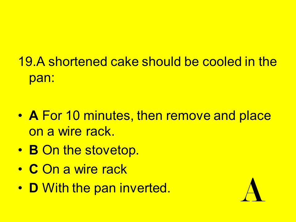 A 19.A shortened cake should be cooled in the pan: