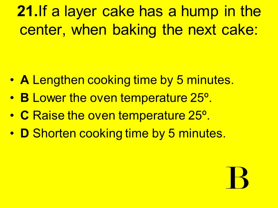 21.If a layer cake has a hump in the center, when baking the next cake: