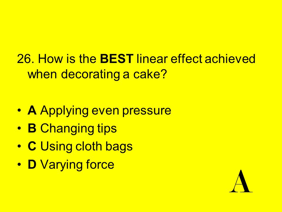 A 26. How is the BEST linear effect achieved when decorating a cake