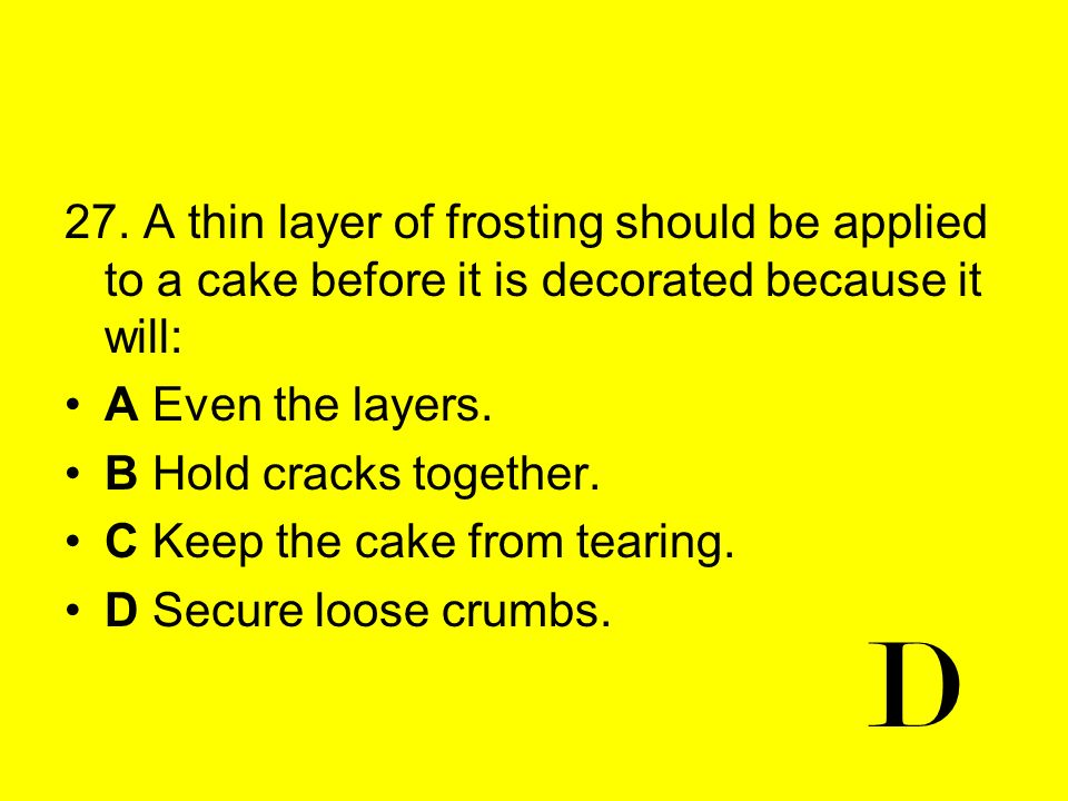 27. A thin layer of frosting should be applied to a cake before it is decorated because it will:
