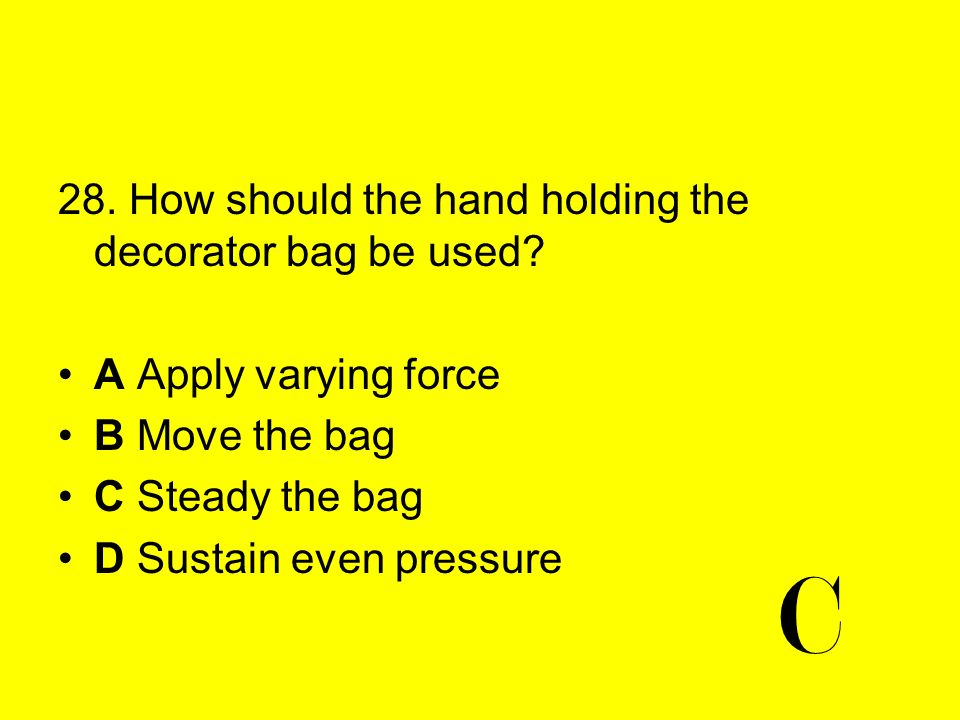 C 28. How should the hand holding the decorator bag be used