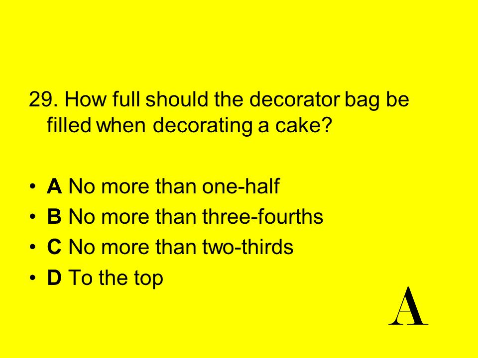 29. How full should the decorator bag be filled when decorating a cake