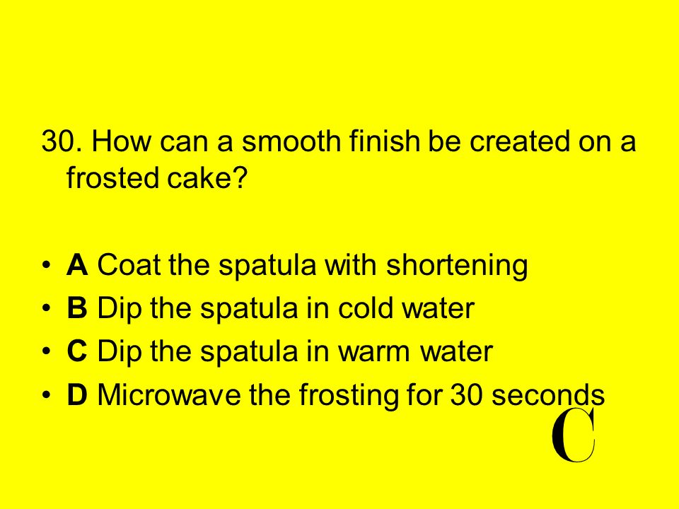 C 30. How can a smooth finish be created on a frosted cake