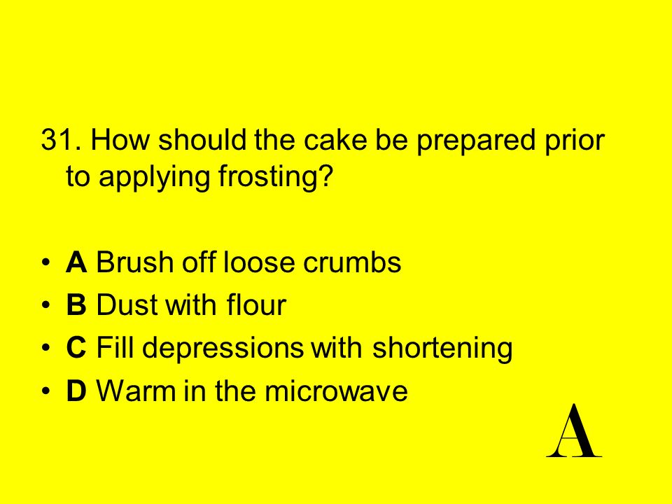 A 31. How should the cake be prepared prior to applying frosting