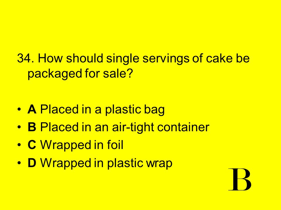 B 34. How should single servings of cake be packaged for sale