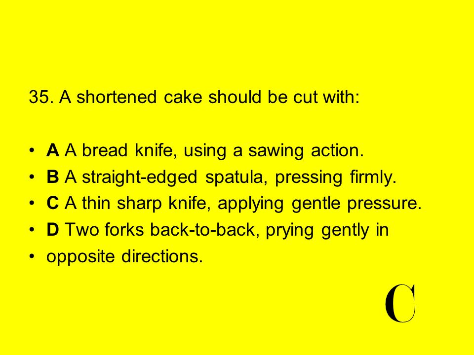 C 35. A shortened cake should be cut with: