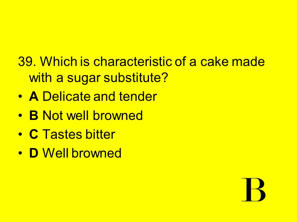 B 39. Which is characteristic of a cake made with a sugar substitute
