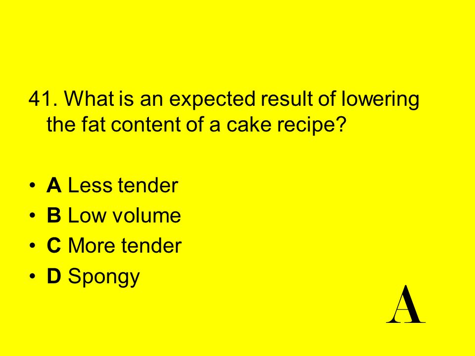 41. What is an expected result of lowering the fat content of a cake recipe