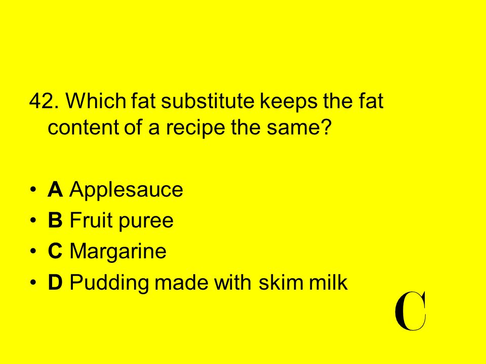 C 42. Which fat substitute keeps the fat content of a recipe the same