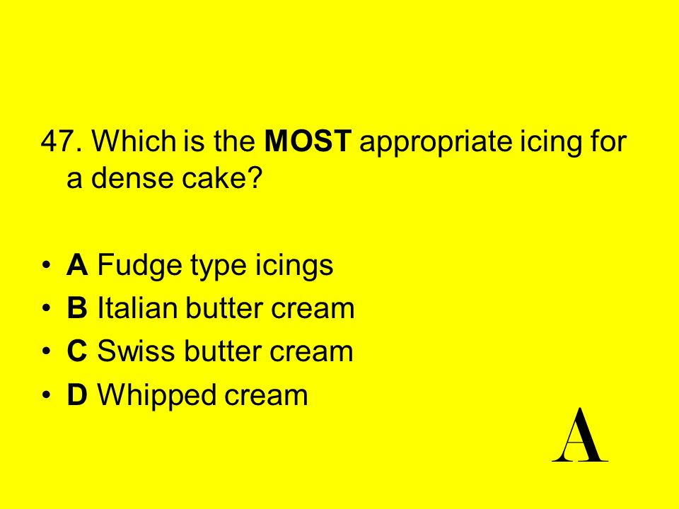 A 47. Which is the MOST appropriate icing for a dense cake