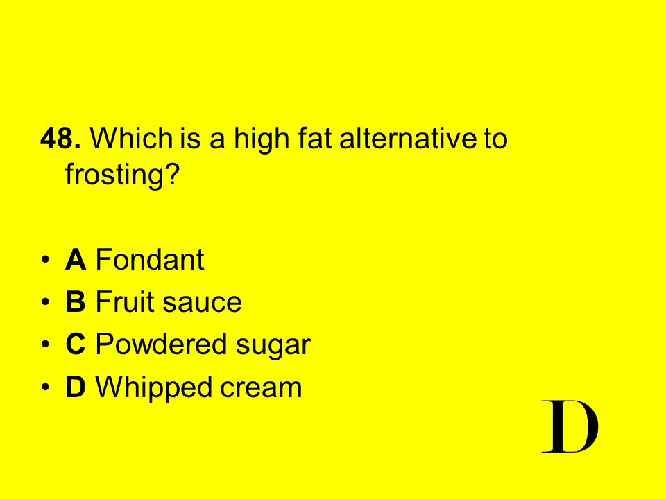 D 48. Which is a high fat alternative to frosting A Fondant
