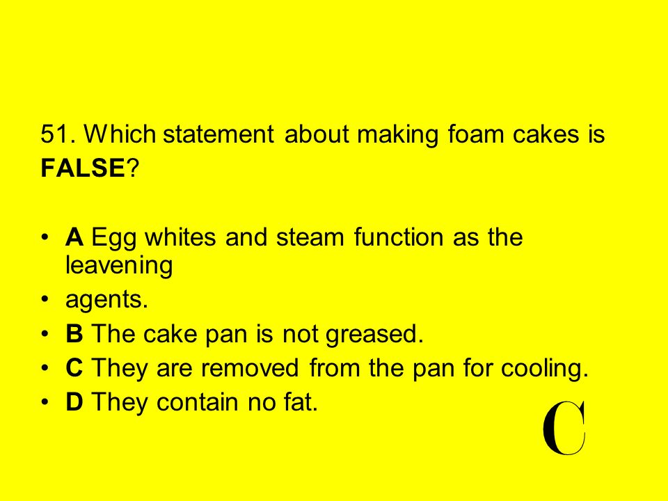 C 51. Which statement about making foam cakes is FALSE