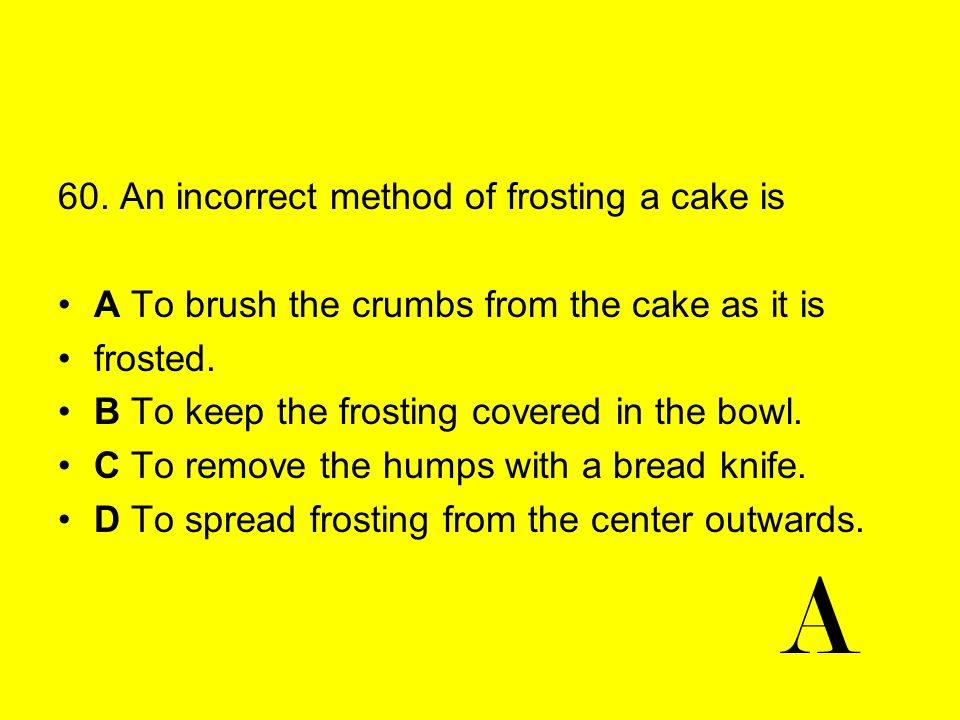A 60. An incorrect method of frosting a cake is