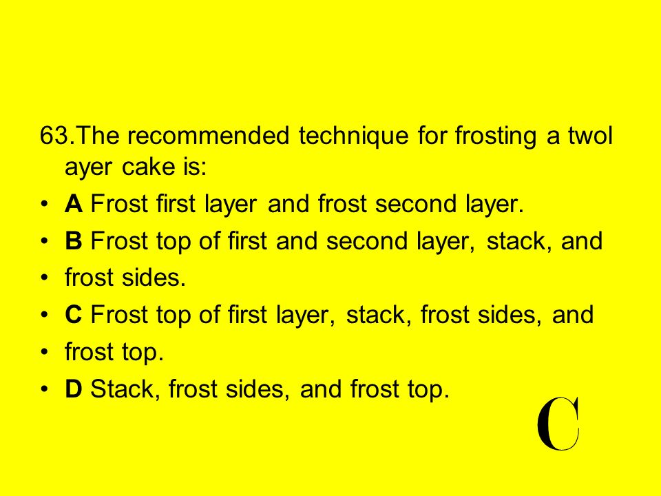 C 63.The recommended technique for frosting a twol ayer cake is:
