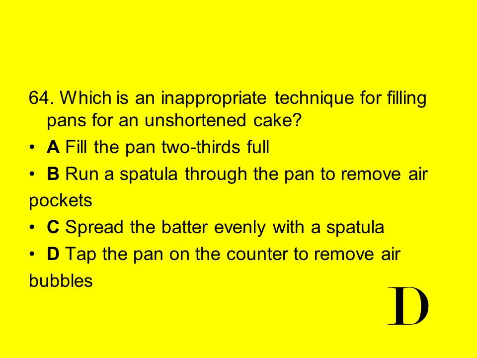 64. Which is an inappropriate technique for filling pans for an unshortened cake