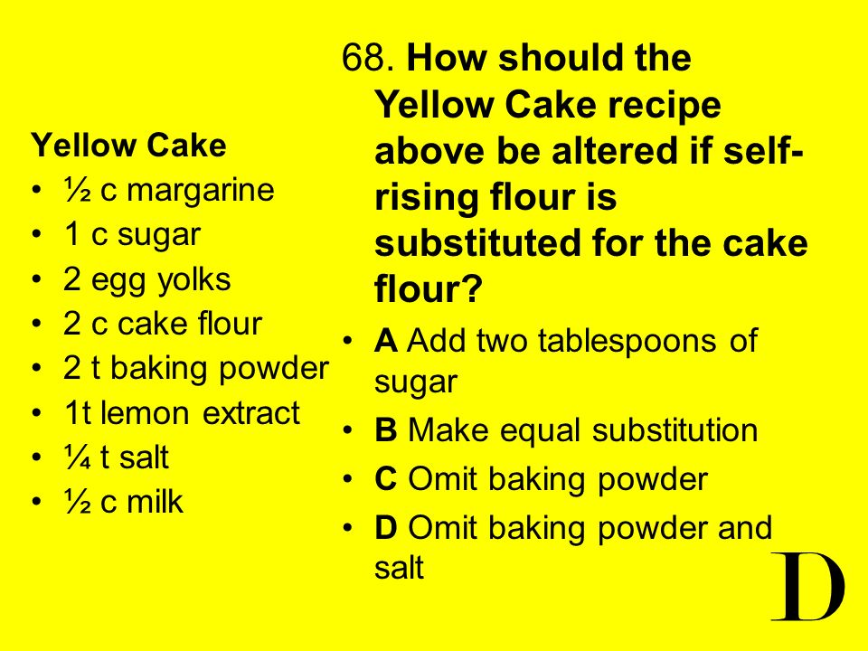 68. How should the Yellow Cake recipe above be altered if self-rising flour is substituted for the cake flour