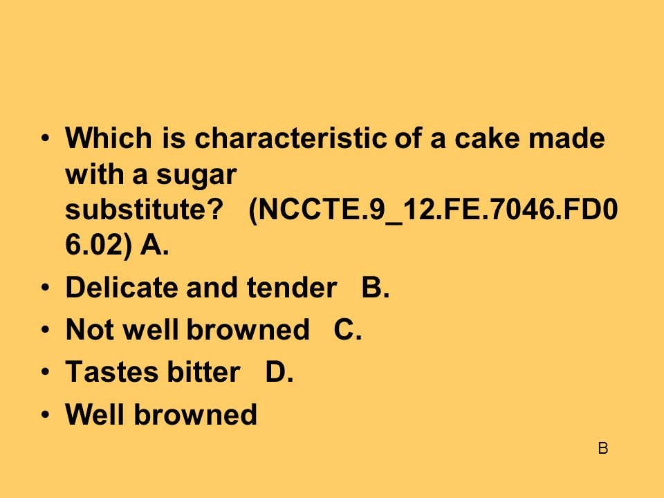 Which is characteristic of a cake made with a sugar substitute. (NCCTE