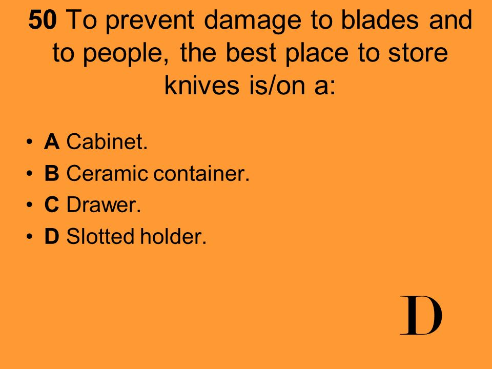50 To prevent damage to blades and to people, the best place to store knives is/on a: