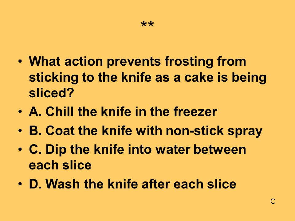 ** What action prevents frosting from sticking to the knife as a cake is being sliced A. Chill the knife in the freezer