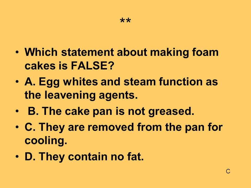 ** Which statement about making foam cakes is FALSE