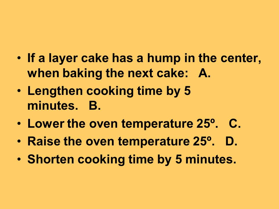 If a layer cake has a hump in the center, when baking the next cake: A.