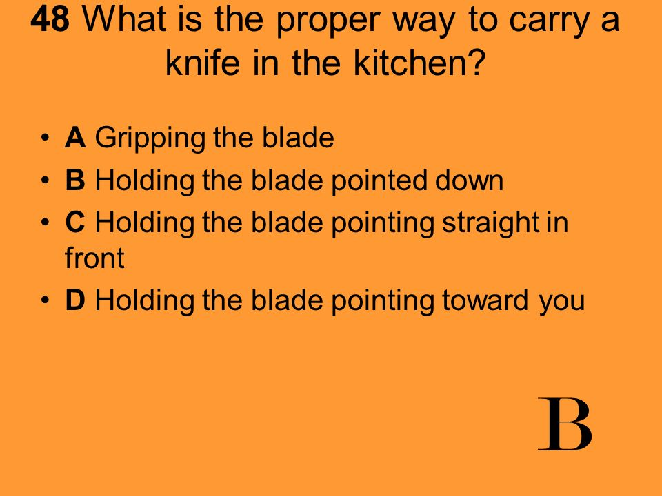 48 What is the proper way to carry a knife in the kitchen