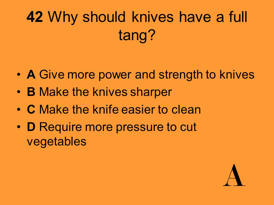 42 Why should knives have a full tang