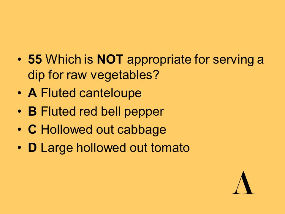A 55 Which is NOT appropriate for serving a dip for raw vegetables