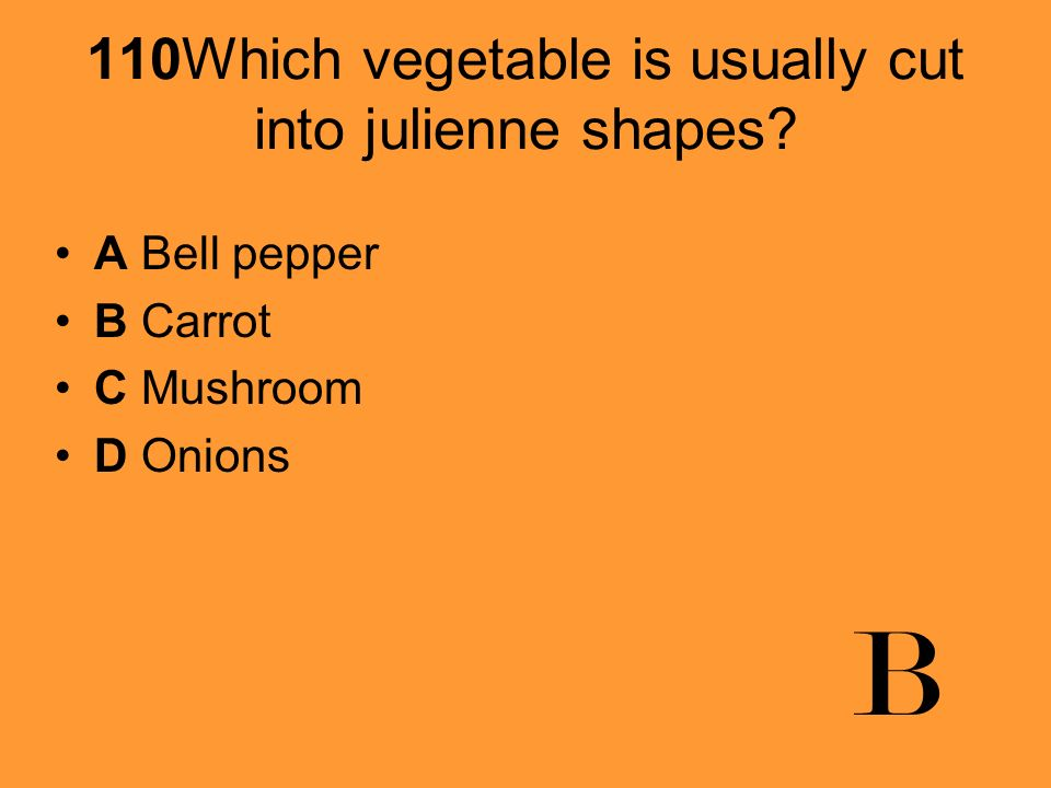 110Which vegetable is usually cut into julienne shapes